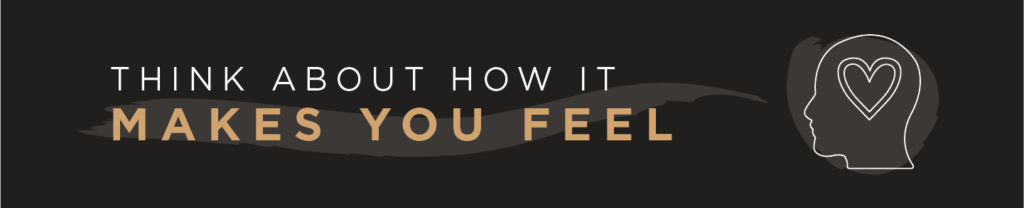 Think about how it makes you feel